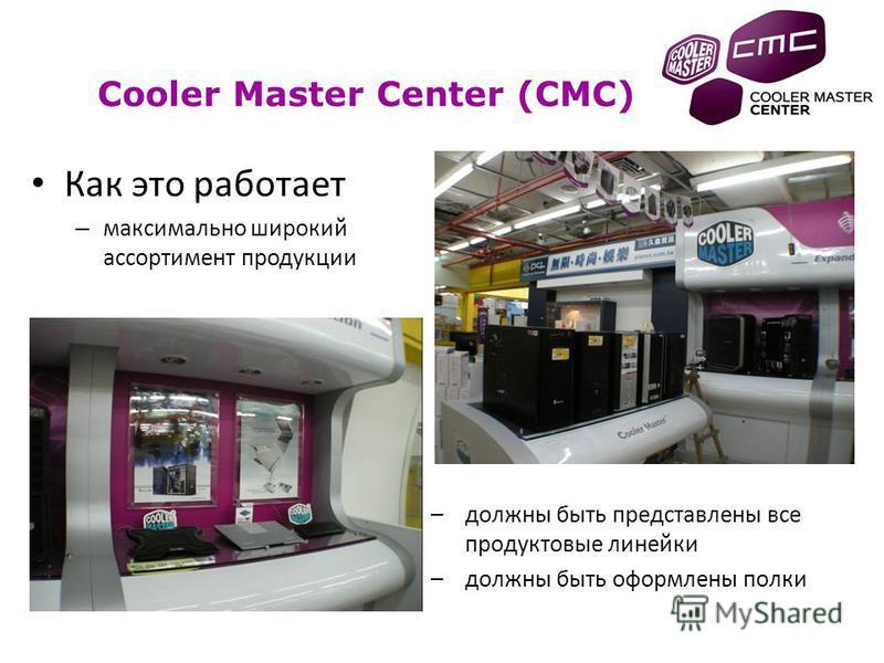 Как это работает – максимально широкий ассортимент продукции –должны быть представлены все продуктовые линейки –должны быть оформлены полки Cooler Master Center (CMC)