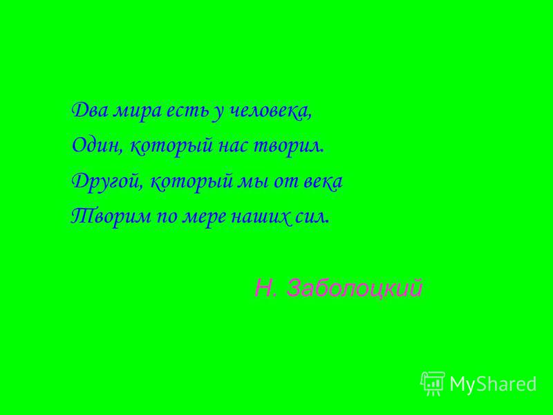 Два мира есть у человека, Один, который нас творил. Другой, который мы от века Творим по мере наших сил. Н. Заболоцкий