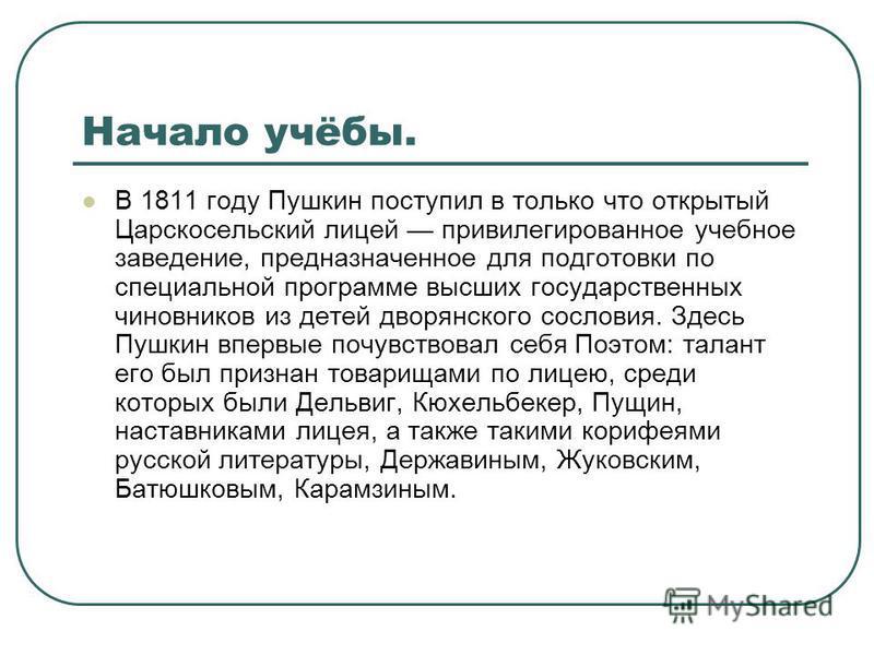 Начало учёбы. В 1811 году Пушкин поступил в только что открытый Царскосельский лицей привилегированное учебное заведение, предназначенное для подготовки по специальной программе высших государственных чиновников из детей дворянского сословия. Здесь П