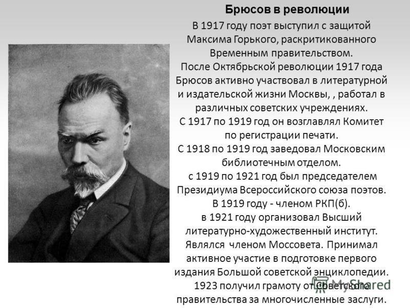 В 1917 году поэт выступил с защитой Максима Горького, раскритикованного Временным правительством. После Октябрьской революции 1917 года Брюсов активно участвовал в литературной и издательской жизни Москвы,, работал в различных советских учреждениях.