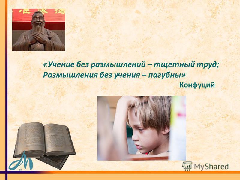 «Учение без размышлений – тщетный труд; Размышления без учения – пагубны» Конфуций