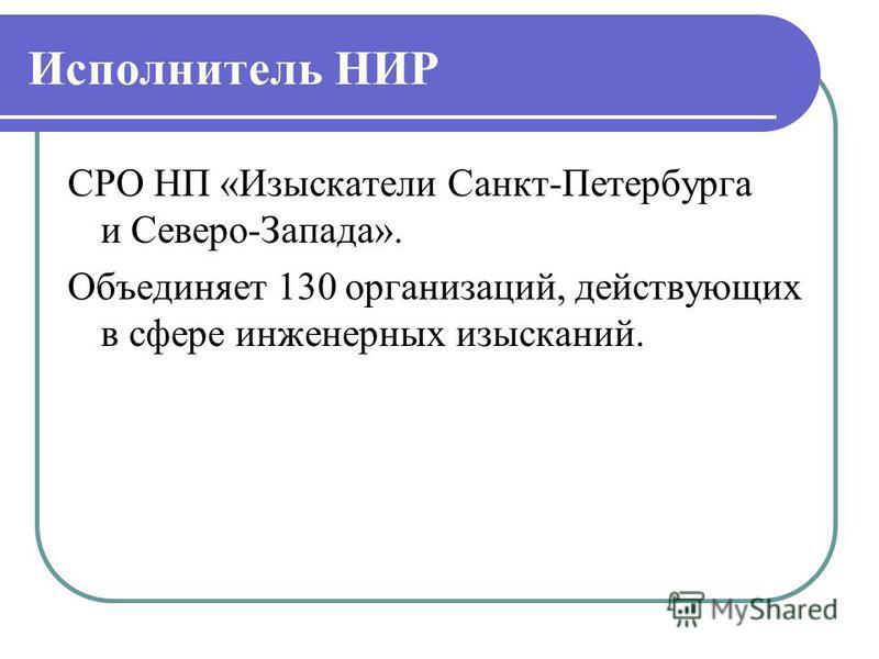 Исполнитель НИР СРО НП «Изыскатели Санкт-Петербурга и Северо-Запада». Объединяет 130 организаций, действующих в сфере инженерных изысканий.