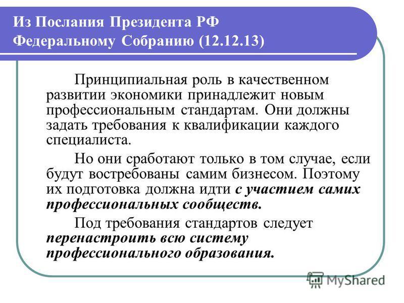 Из Послания Президента РФ Федеральному Собранию (12.12.13) Принципиальная роль в качественном развитии экономики принадлежит новым профессиональным стандартам. Они должны задать требования к квалификации каждого специалиста. Но они сработают только в