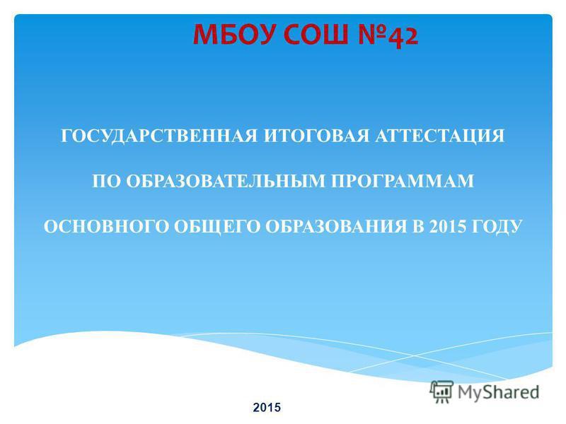 ГОСУДАРСТВЕННАЯ ИТОГОВАЯ АТТЕСТАЦИЯ ПО ОБРАЗОВАТЕЛЬНЫМ ПРОГРАММАМ ОСНОВНОГО ОБЩЕГО ОБРАЗОВАНИЯ В 2015 ГОДУ МБОУ СОШ 42 2015