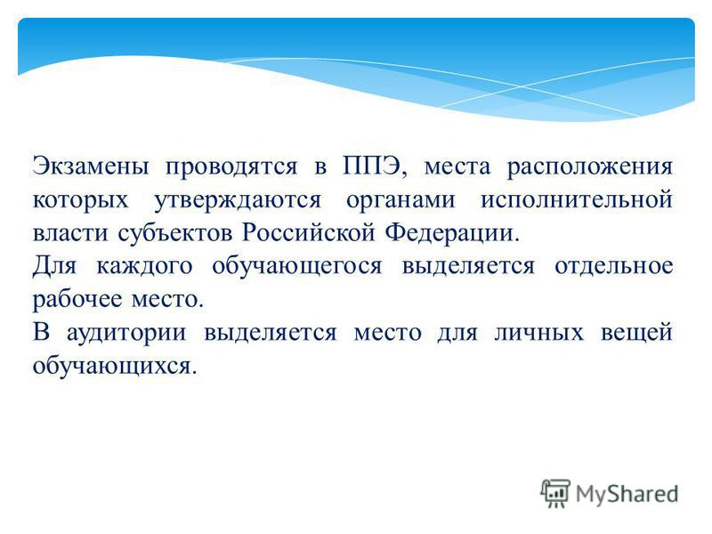 Экзамены проводятся в ППЭ, места расположения которых утверждаются органами исполнительной власти субъектов Российской Федерации. Для каждого обучающегося выделяется отдельное рабочее место. В аудитории выделяется место для личных вещей обучающихся.