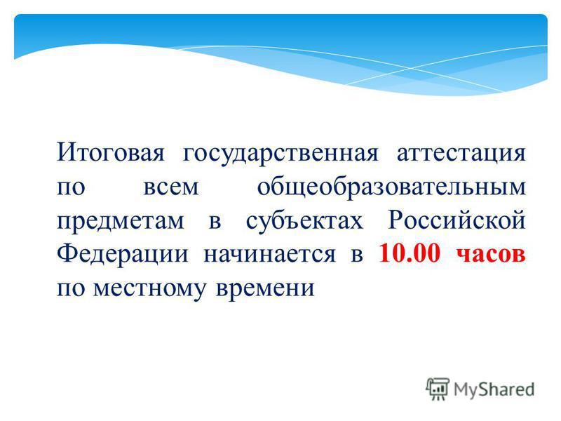 Итоговая государственная аттестация по всем общеобразовательным предметам в субъектах Российской Федерации начинается в 10.00 часов по местному времени