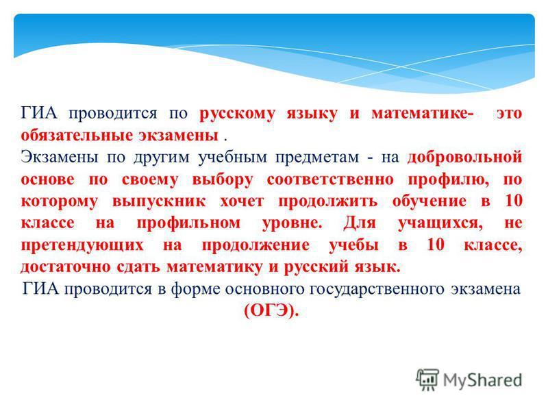 ГИА проводится по русскому языку и математике- это обязательные экзамены. Экзамены по другим учебным предметам - на добровольной основе по своему выбору соответственно профилю, по которому выпускник хочет продолжить обучение в 10 классе на профильном