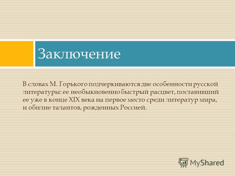 Заключение В словах М. Горького подчеркиваются две особенности русской литературы: ее необыкновенно быстрый расцвет, поставивший ее уже в конце XIX века на первое место среди литератур мира, и обилие талантов, рожденных Россией.