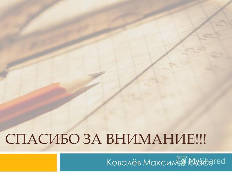 СПАСИБО ЗА ВНИМАНИЕ!!! Ковалёв Максим 8 класс