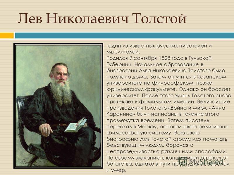 Лев Николаевич Толстой -один из известных русских писателей и мыслителей. Родился 9 сентября 1828 года в Тульской Губернии. Начальное образование в биографии Льва Николаевича Толстого было получено дома. Затем он учится в Казанском университете на фи