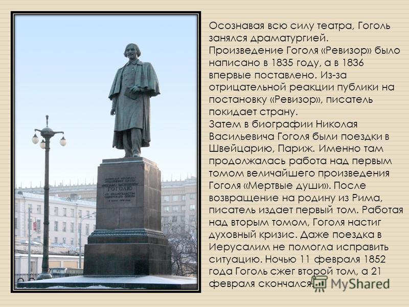 Осознавая всю силу театра, Гоголь занялся драматургией. Произведение Гоголя «Ревизор» было написано в 1835 году, а в 1836 впервые поставлено. Из-за отрицательной реакции публики на постановку «Ревизор», писатель покидает страну. Затем в биографии Ник