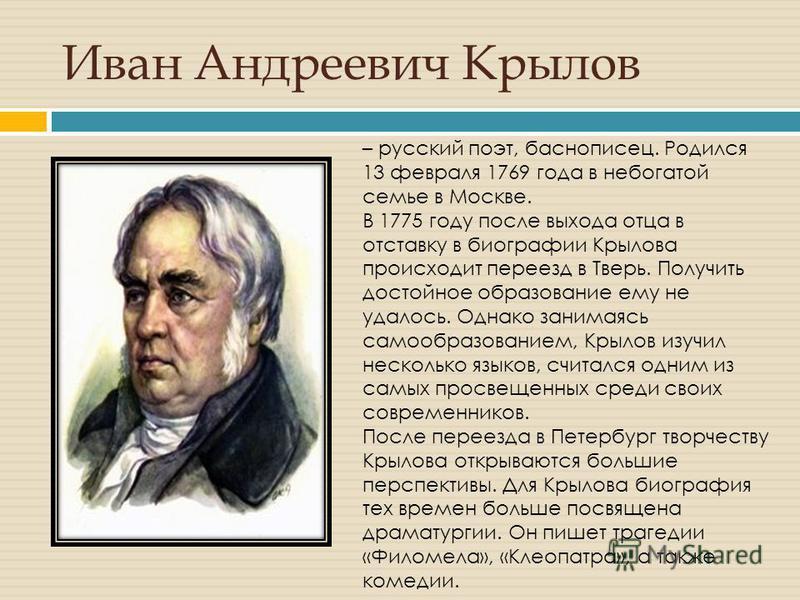 Иван Андреевич Крылов – русский поэт, баснописец. Родился 13 февраля 1769 года в небогатой семье в Москве. В 1775 году после выхода отца в отставку в биографии Крылова происходит переезд в Тверь. Получить достойное образование ему не удалось. Однако