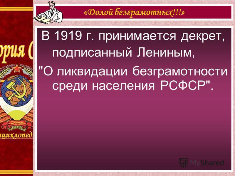 В 1919 г. принимается декрет, подписанный Лениным, О ликвидации безграмотности среди населения РСФСР. «Долой безграмотных!!!»