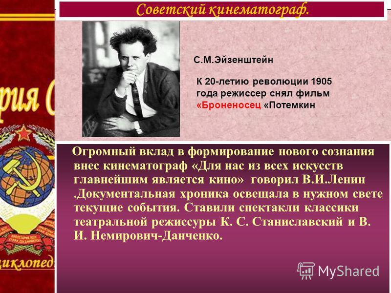 С.М.Эйзенштейн Огромный вклад в формирование нового сознания внес кинематограф «Для нас из всех искусств главнейшим является кино» говорил В.И.Ленин.Документальная хроника освещала в нужном свете текущие события. Ставили спектакли классики театрально
