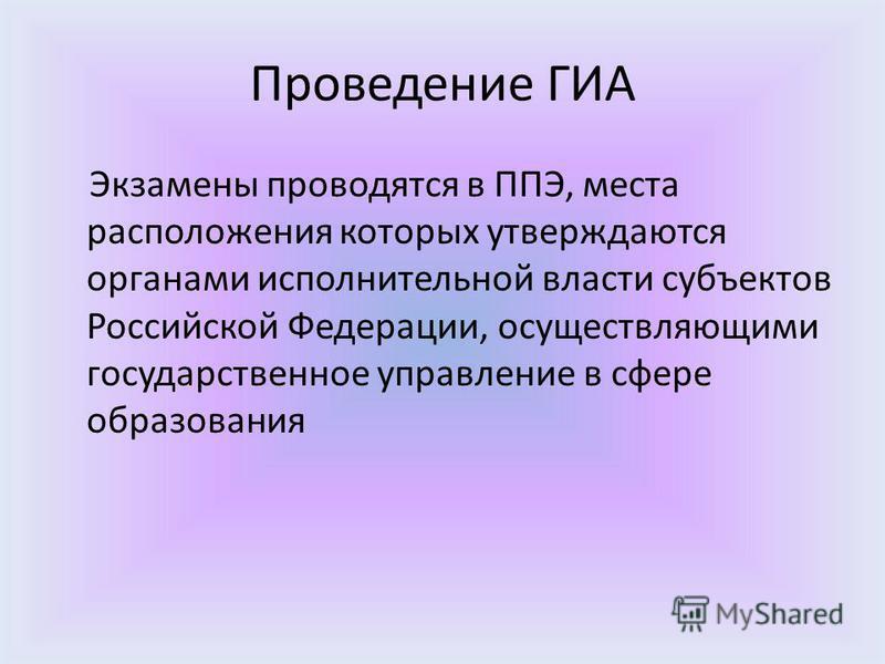 Проведение ГИА Экзамены проводятся в ППЭ, места расположения которых утверждаются органами исполнительной власти субъектов Российской Федерации, осуществляющими государственное управление в сфере образования
