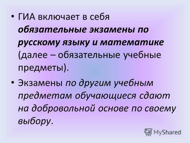 ГИА включает в себя обязательные экзамены по русскому языку и математике (далее – обязательные учебные предметы). Экзамены по другим учебным предметам обучающиеся сдают на добровольной основе по своему выбору.
