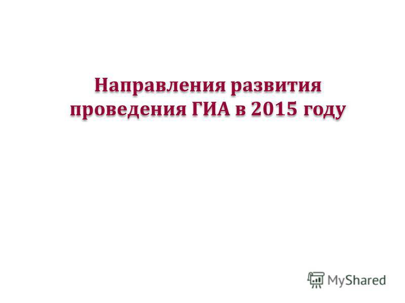 Направления развития проведения ГИА в 2015 году
