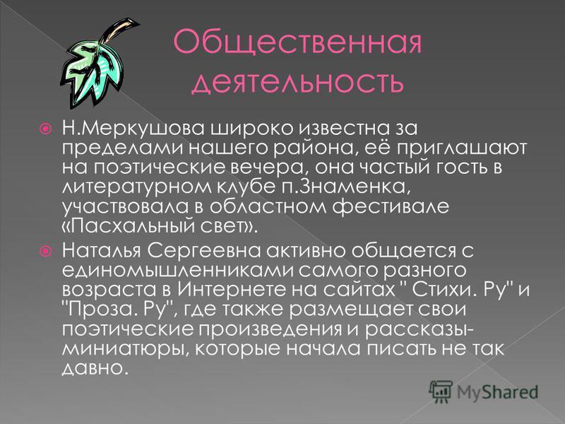 Н.Меркушова широко известна за пределами нашего района, её приглашают на поэтические вечера, она частый гость в литературном клубе п.Знаменка, участвовала в областном фестивале «Пасхальный свет». Наталья Сергеевна активно общается с единомышленниками