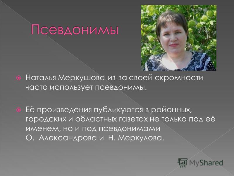 Наталья Меркушова из-за своей скромности часто использует псевдонимы. Её произведения публикуются в районных, городских и областных газетах не только под её именем, но и под псевдонимами О. Александрова и Н. Меркулова.