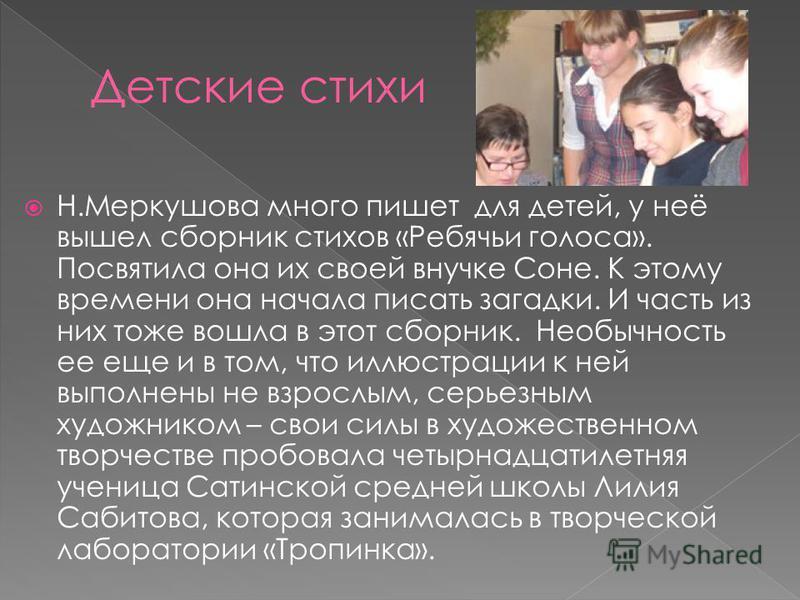 Н.Меркушова много пишет для детей, у неё вышел сборник стихов «Ребячьи голоса». Посвятила она их своей внучке Соне. К этому времени она начала писать загадки. И часть из них тоже вошла в этот сборник. Необычность ее еще и в том, что иллюстрации к ней