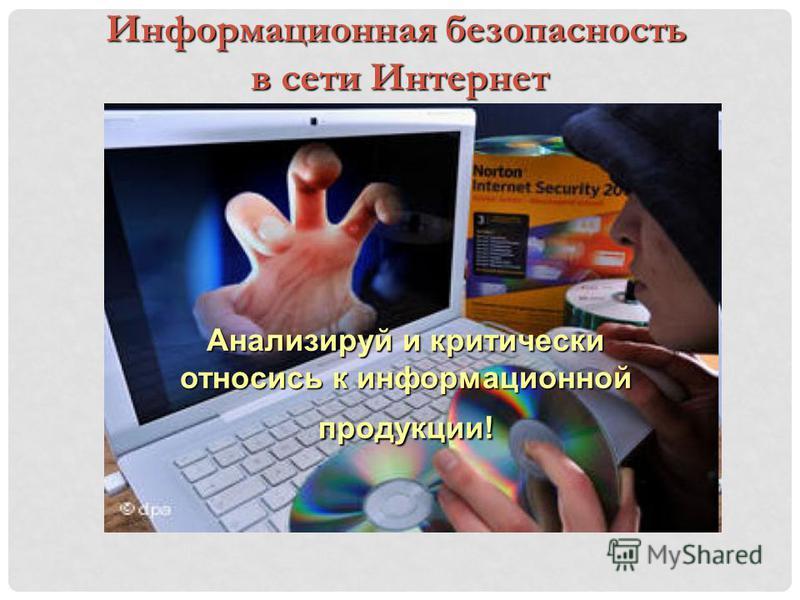 Информационная безопасность в сети Интернет Анализируй и критически относись к информационной продукции!