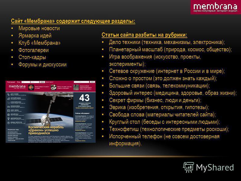 Сайт «Мембрана» содержит следующие разделы: Мировые новости Ярмарка идей Клуб «Мембрана» Фотогалереи Стоп-кадры Форумы и дискуссии Статьи сайта разбиты на рубрики: Дело техники (техника, механизмы, электроника); Планетарный масштаб (природа, космос,