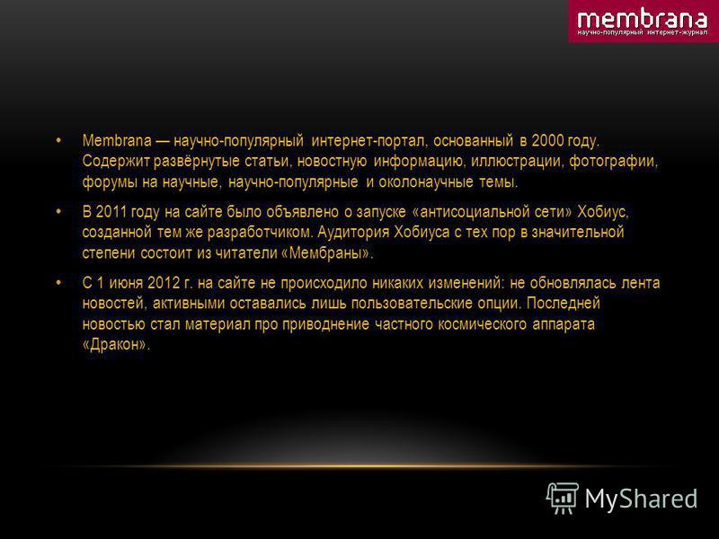 Membrana научно-популярный интернет-портал, основанный в 2000 году. Содержит развёрнутые статьи, новостную информацию, иллюстрации, фотографии, форумы на научные, научно-популярные и околонаучные темы. В 2011 году на сайте было объявлено о запуске «а