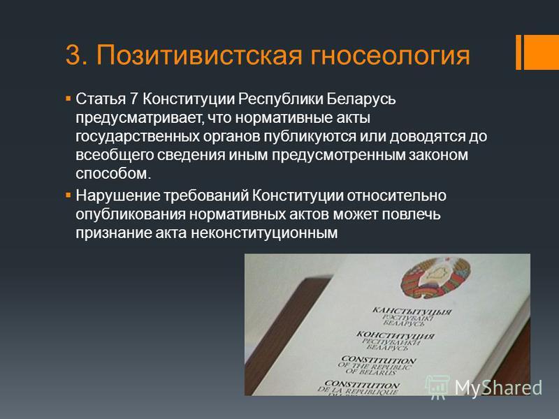 3. Позитивистская гносеология Статья 7 Конституции Республики Беларусь предусматривает, что нормативные акты государственных органов публикуются или доводятся до всеобщего сведения иным предусмотренным законом способом. Нарушение требований Конституц