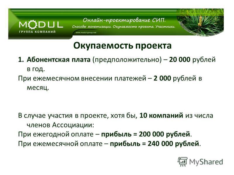 Окупаемость проекта 1. Абонентская плата (предположительно) – 20 000 рублей в год. При ежемесячном внесении платежей – 2 000 рублей в месяц. В случае участия в проекте, хотя бы, 10 компаний из числа членов Ассоциации: При ежегодной оплате – прибыль =