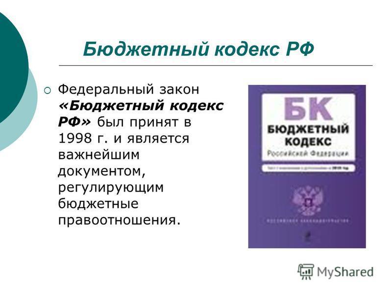 Бюджетный кодекс РФ Федеральный закон «Бюджетный кодекс РФ» был принят в 1998 г. и является важнейшим документом, регулирующим бюджетные правоотношения.