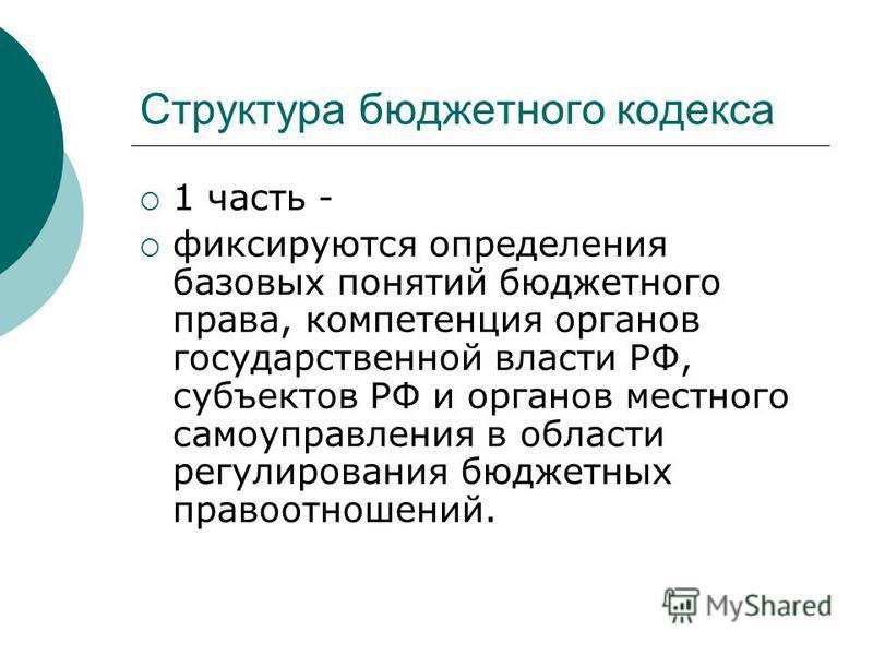 Структура бюджетного кодекса 1 часть - фиксируются определения базовых понятий бюджетного права, компетенция органов государственной власти РФ, субъектов РФ и органов местного самоуправления в области регулирования бюджетных правоотношений.