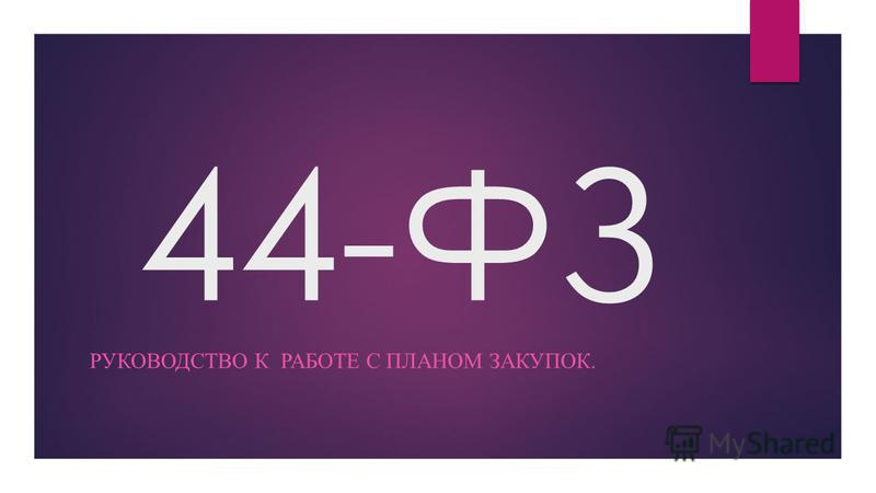 44-ФЗ РУКОВОДСТВО К РАБОТЕ С ПЛАНОМ ЗАКУПОК.