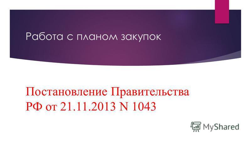 Работа с планом закупок Постановление Правительства РФ от 21.11.2013 N 1043