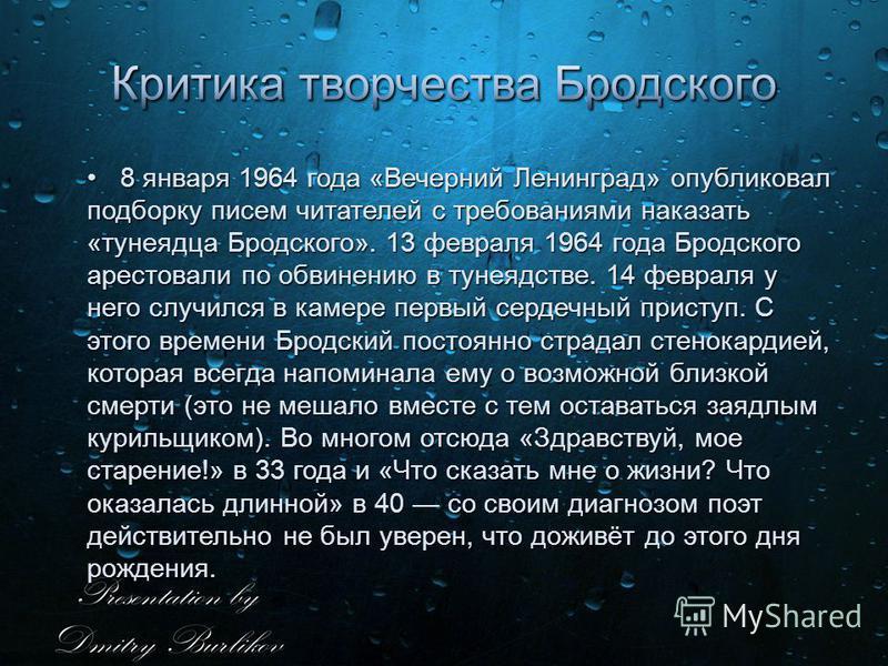 8 января 1964 года «Вечерний Ленинград» опубликовал подборку писем читателей с требованиями наказать «тунеядца Бродского». 13 февраля 1964 года Бродского арестовали по обвинению в тунеядстве. 14 февраля у него случился в камере первый сердечный прист