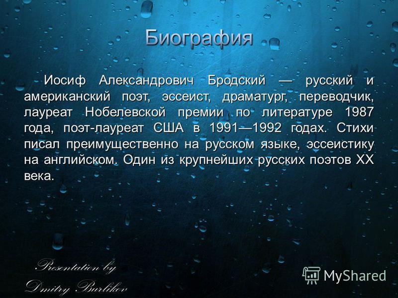 Иосиф Александрович Бродский русский и американский поэт, эссеист, драматург, переводчик, лауреат Нобелевской премии по литературе 1987 года, поэт-лауреат США в 19911992 годах. Стихи писал преимущественно на русском языке, эссеистику на английском. О