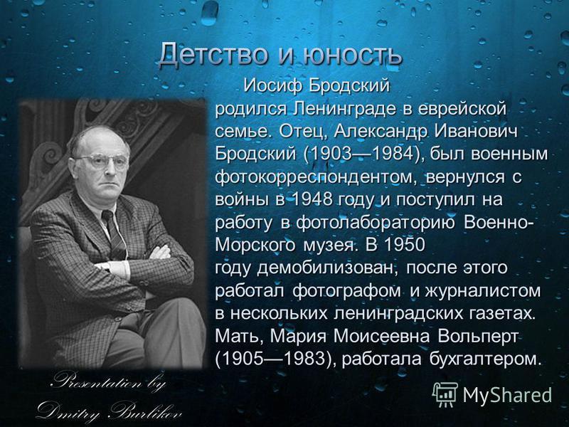 Иосиф Бродский родился Ленинграде в еврейской семье. Отец, Александр Иванович Бродский (19031984), был военным фотокорреспондентом, вернулся с войны в 1948 году и поступил на работу в фотолабораторию Военно- Морского музея. В 1950 году демобилизован,