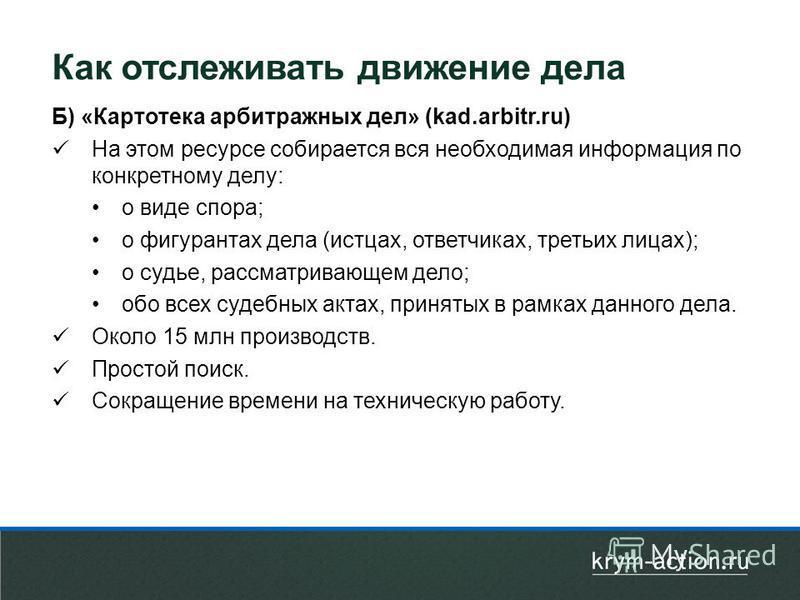 Б) «Картотека арбитражных дел» (kad.arbitr.ru) На этом ресурсе собирается вся необходимая информация по конкретному делу: о виде спора; о фигурантах дела (истцах, ответчиках, третьих лицах); о судье, рассматривающем дело; обо всех судебных актах, при