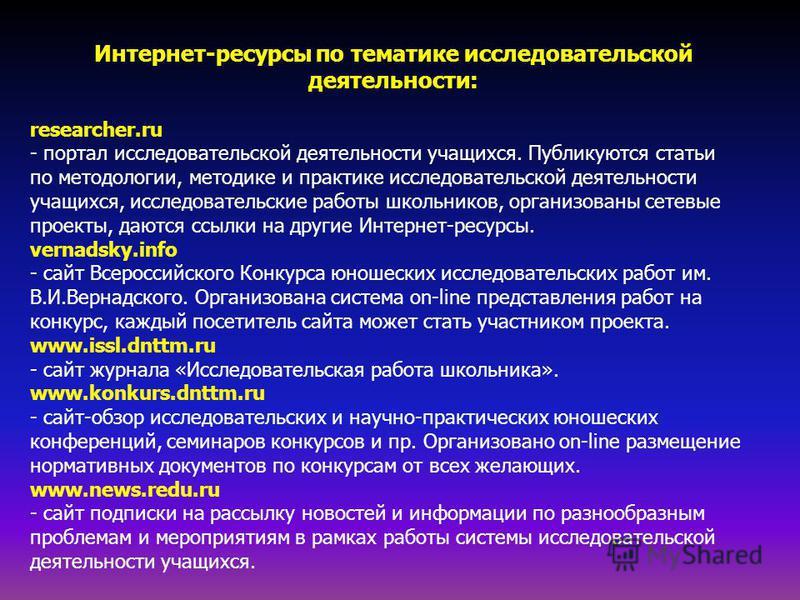 Интернет-ресурсы по тематике исследовательской деятельности: researcher.ru - портал исследовательской деятельности учащихся. Публикуются статьи по методологии, методике и практике исследовательской деятельности учащихся, исследовательские работы школ