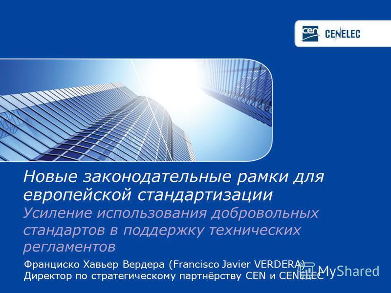 Франциско Хавьер Вердера (Francisco Javier VERDERA) Директор по стратегическому партнёрству СEN и CENELEC Новые законодательные рамки для европейской стандартизации Усиление использования добровольных стандартов в поддержку технических регламентов