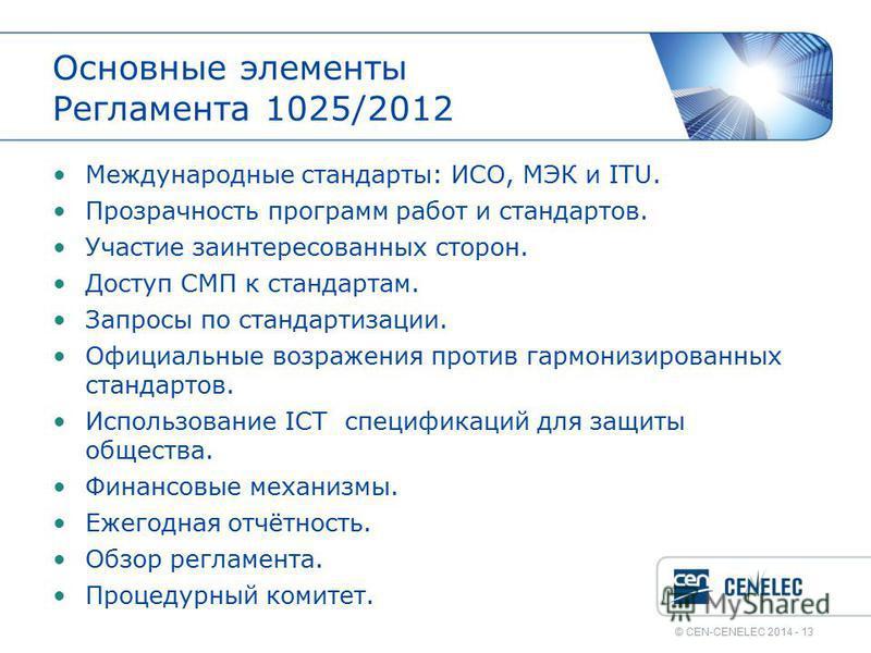 © CEN-CENELEC 2014 - 13 Основные элементы Регламента 1025/2012 Международные стандарты: ИСО, МЭК и ITU. Прозрачность программ работ и стандартов. Участие заинтересованных сторон. Доступ СМП к стандартам. Запросы по стандартизации. Официальные возраже