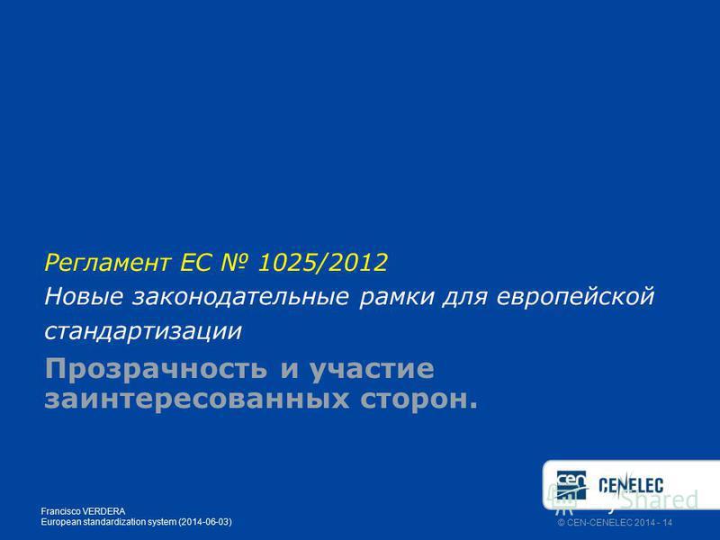 © CEN-CENELEC 2014 - 14 Регламент ЕС 1025/2012 Новые законодательные рамки для европейской стандартизации Прозрачность и участие заинтересованных сторон. Francisco VERDERA European standardization system (2014-06-03)