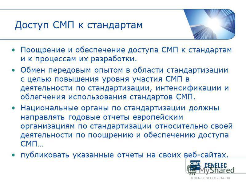 © CEN-CENELEC 2014 - 18 Доступ СМП к стандартам Поощрение и обеспечение доступа СМП к стандартам и к процессам их разработки. Обмен передовым опытом в области стандартизации с целью повышения уровня участия СМП в деятельности по стандартизации, интен