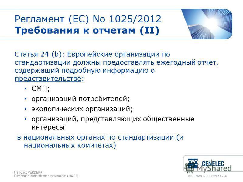 © CEN-CENELEC 2014 - 26 Регламент (EС) No 1025/2012 Требования к отчетам (II) Статья 24 (b): Европейские организации по стандартизации должны предоставлять ежегодный отчет, содержащий подробную информацию о представительстве: СМП; организаций потреби