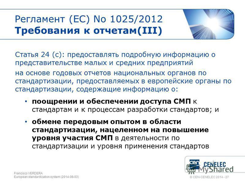 © CEN-CENELEC 2014 - 27 Регламент (EС) No 1025/2012 Требования к отчетам(III) Статья 24 (c): предоставлять подробную информацию о представительстве малых и средних предприятий на основе годовых отчетов национальных органов по стандартизации, предоста
