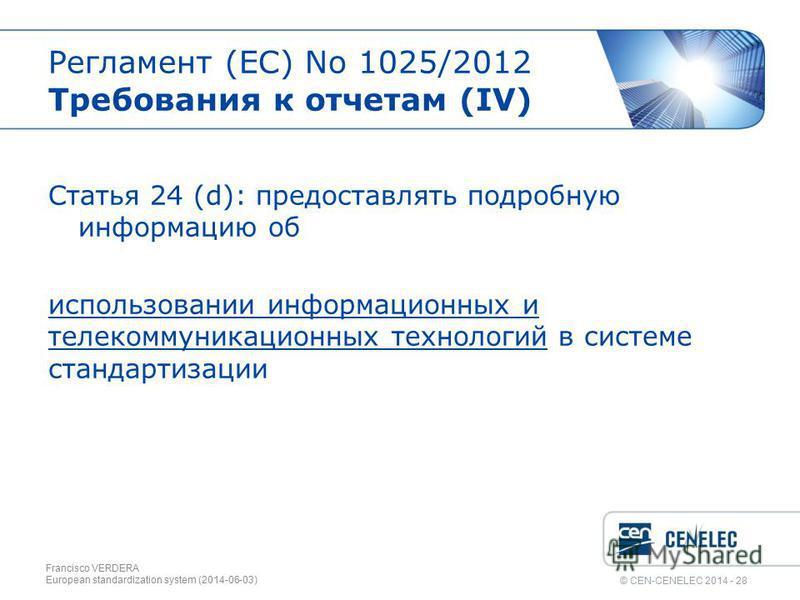 © CEN-CENELEC 2014 - 28 Регламент (EС) No 1025/2012 Требования к отчетам (IV) Статья 24 (d): предоставлять подробную информацию об использовании информационных и телекоммуникационных технологий в системе стандартизации Francisco VERDERA European stan