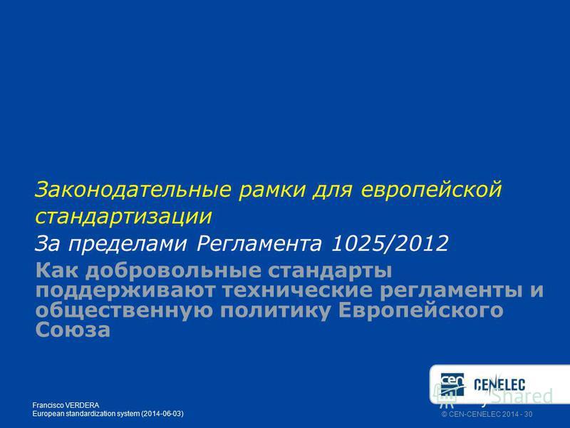 © CEN-CENELEC 2014 - 30 Законодательные рамки для европейской стандартизации За пределами Регламента 1025/2012 Как добровольные стандарты поддерживают технические регламенты и общественную политику Европейского Союза Francisco VERDERA European standa