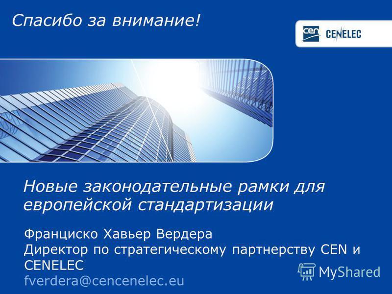 Спасибо за внимание! Франциско Хавьер Вердера Директор по стратегическому партнерству CEN и CENELEC fverdera@cencenelec.eu Новые законодательные рамки для европейской стандартизации