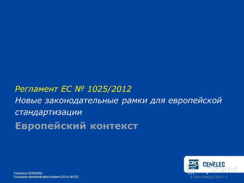© CEN-CENELEC 2014 - 4 Регламент ЕС 1025/2012 Новые законодательные рамки для европейской стандартизации Европейский контекст Francisco VERDERA European standardization system (2014-06-03)