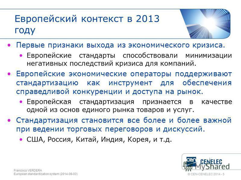 © CEN-CENELEC 2014 - 5 Европейский контекст в 2013 году Первые признаки выхода из экономического кризиса. Европейские стандарты способствовали минимизации негативных последствий кризиса для компаний. Европейские экономические операторы поддерживают с