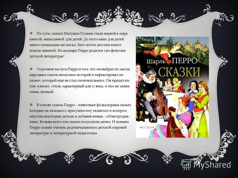 По сути, сказки Матушки Гусыни стали первой в мире книгой, написанной для детей. До этого книг для детей никто специально не писал. Зато потом детские книги пошли лавиной. Из шедевра Перро родился сам феномен детской литературы ! Огромная заслуга Пер